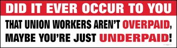 Did It Ever Occur to your that Union workers aren't ovepaid, Maybe you're just underpaid bumper sticker